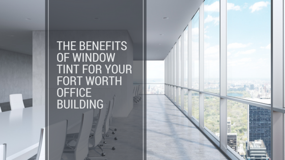 The Benefits of Window Tint for Your Fort Worth Office Building