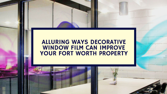 Alluring Ways Decorative Window Film Can Improve Your Fort Worth Property