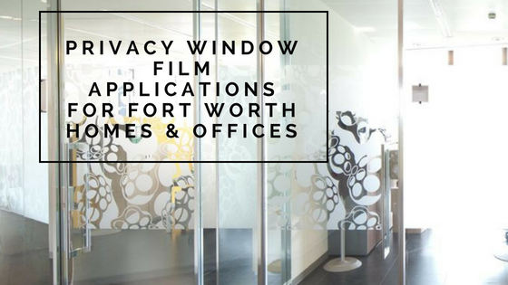 Privacy Window Film Applications for Fort Worth Homes & Offices