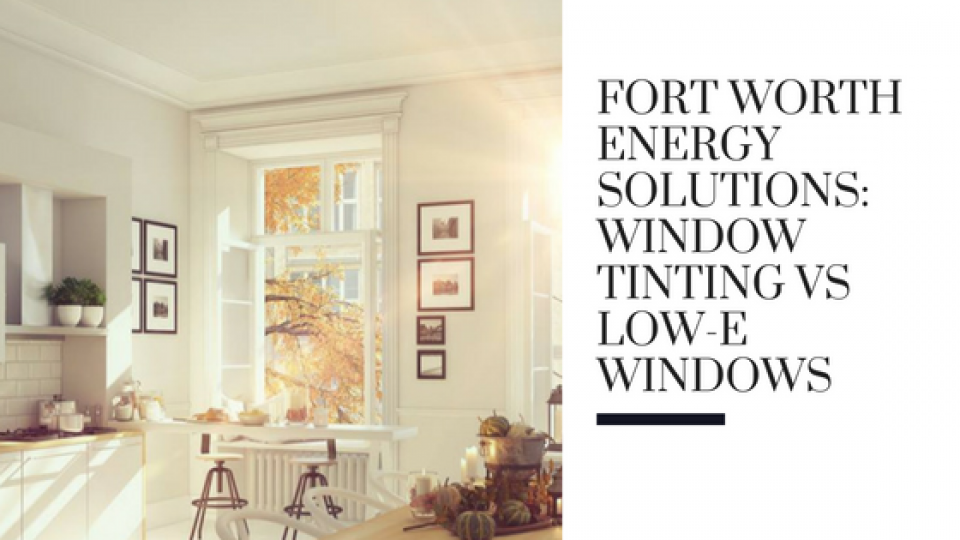 Fort Worth Energy Solutions_ Window Tinting vs Low-E Windows