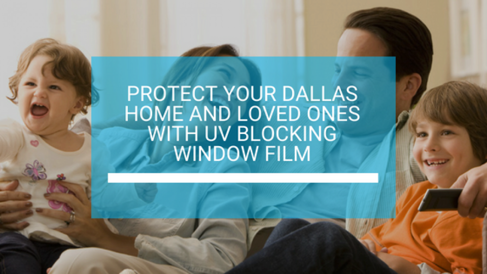 Protect Your Dallas Home and Loved Ones with UV Blocking Window Film