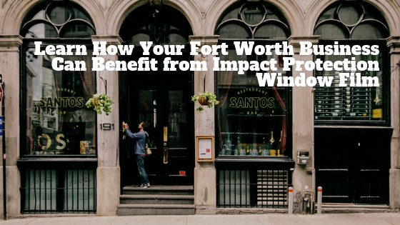 Learn How Your Fort Worth Business Can Benefit from Impact Protection Window Film