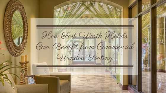 How Fort Worth Hotels Can Benefit from Commercial Window Tinting