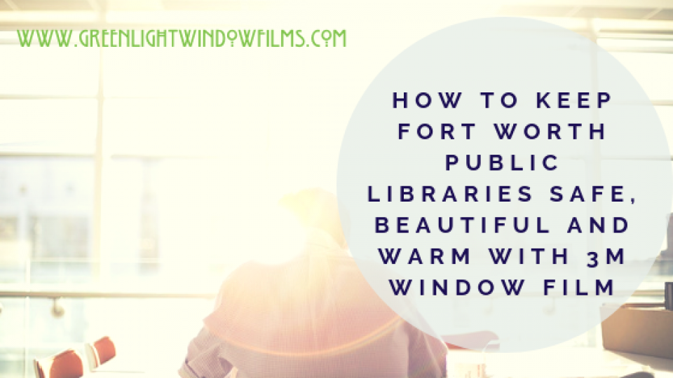 How To Keep Fort Worth Public Libraries Safe, Beautiful and Warm with 3M Window Film