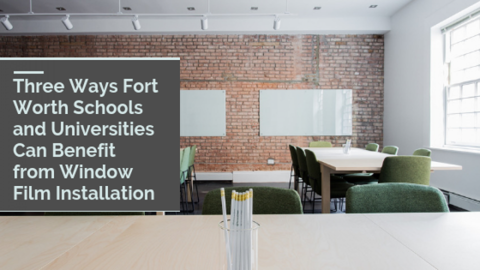 Three Ways Fort Worth Schools and Universities Can Benefit from Window Film Installation