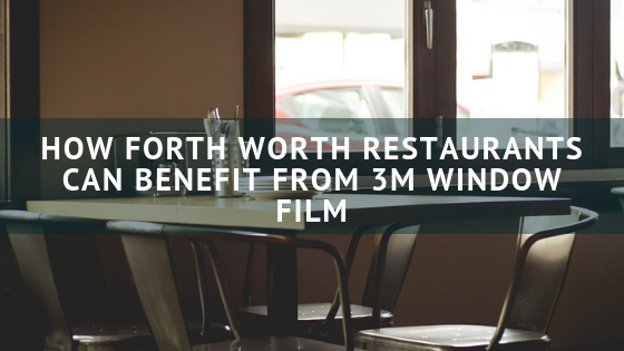 How Forth Worth Restaurants Can Benefit From 3m Window Film Fort