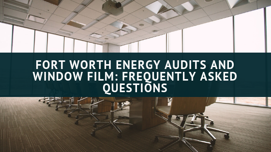 Fort Worth Energy Audits and Window Film_ Frequently Asked Questions