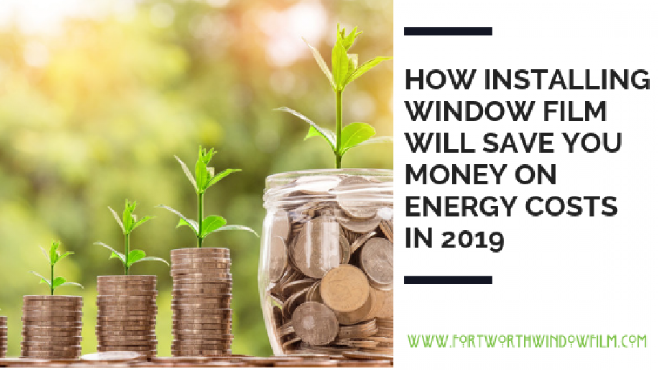 HOW INSTALLING WINDOW FILM WILL SAVE YOU MONEY ON ENERGY COSTS IN 2019 Fort Worth
