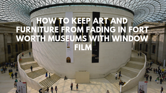 How to Keep Art and Furniture From Fading in Fort Worth Museums with Window Film