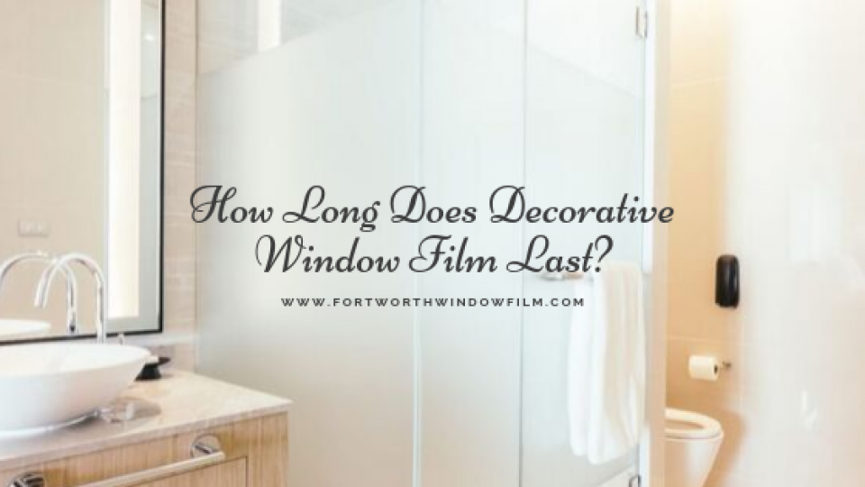 how-long-does-decorative-window-film-last-fort-worth