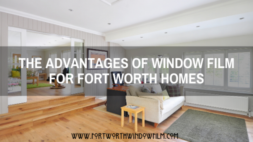 The advantages of window film Fort Worth